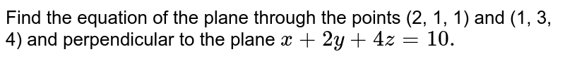 Find the equation of the plane through the points (2,   1, 1) and (1, 3, 4) and perpendicular to the plane `x+2y+4z=10.`