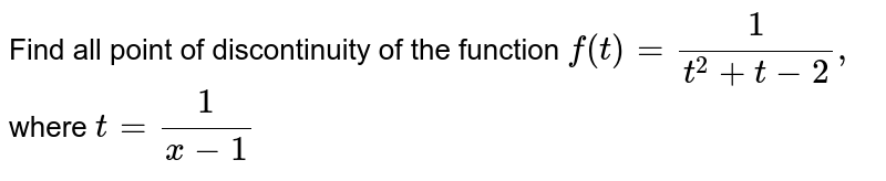 Find all point of discontinuity of the function `f(t)=1/(t^2+t-2),` where `t=1/(x-1)`