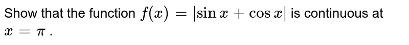 Show that the function `f(x)=|sinx+cosx|` is continuous at `x=pi` .