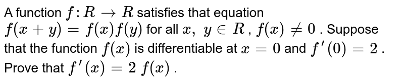 A function `f: R->R` satisfies that equation   `f(x+y)=f(x)f(y)` for all `x ,\ y in  R` , `f(x)!=0` . Suppose that the   function `f(x)` is differentiable at `x=0` and `f^(prime)(0)=2` . Prove that `f^(prime)(x)=2\ f(x)` .