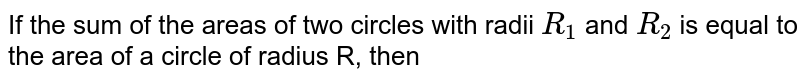 If the sum of the areas of two circles with radii `R_(1)` and `R_(2)` is equal to the area of a circle of radius R, then