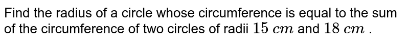 Find the radius of a circle whose circumference is equal to the sum of the circumference of two circles of radii `15` `cm` and `18` `cm` .