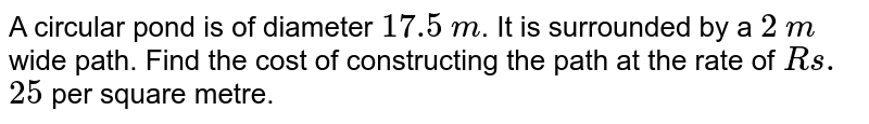 A circular pond is of diameter `17.5` `m`. It is surrounded by a `2` `m` wide   path. Find the cost of constructing the path at the rate of `Rs.` `25` per square   metre.