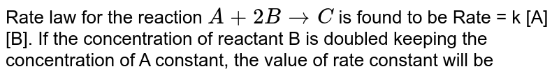 Rate law for the reaction `A + 2B to C` is found  to be