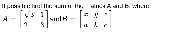 """If possible find the sum of the matrics A and B, where <br> `A=[{:( sqrt(3),1),(2,3):}]""""and""""  B=[{:(x,y,z) ,(a,b,c):}]`"""