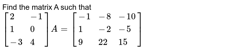 Find the matrix A such that `[{:(2,-1), (1,0),(-3,4):}]A=[{:(-1,-8,-10),(1,-2,-5),(9,22,15):}]`