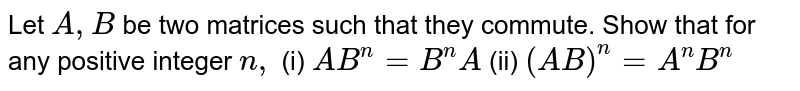 Let `A ,B` be two matrices such that they commute. Show that for any positive   integer `n ,`  (i) `A B^n=B^n A`  (ii) `(A B)^n=A^nB^n`