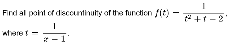 Find all   point of discountinuity  of the function  `f(t) = (1)/(t^(2)+t-2)`, where `t  = (1)/(x-1)`.