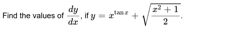 Find the values of `(dy)/(dx)`, if `y = x^(tanx)+sqrt((x^(2)+1)/(2))`.
