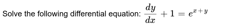Solve the following differential equation: `(dy)/(dx)+1=e^(x+y)`