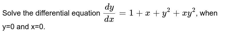 Solve the differential equation `(dy)/(dx)=1+x+y^(2)+xy^(2)`, when y=0 and x=0.