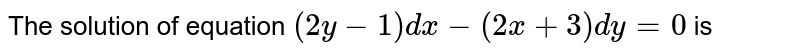 The solution of equation `(2y-1)dx-(2x+3)dy=0` is
