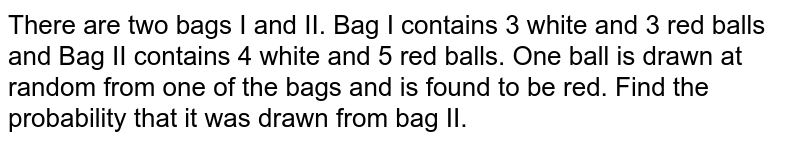 There are two bags I and II.   Bag I contains 3 white and 3 red balls and Bag II contains 4 white and 5 red   balls. One ball is drawn at random from one of the bags and is found to be   red. Find the probability that it was drawn from bag II.