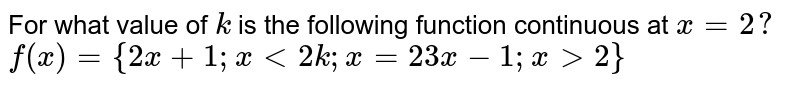 For what value of `k` is the   following function continuous at `x=2?`  `f(x)={2x+1; x<2 k ; x=2  3x-1; x >2}`