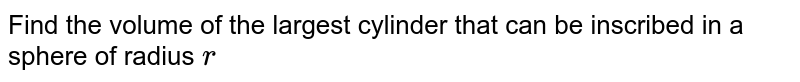Find the   volume of the largest cylinder that can be inscribed in a sphere of radius `r`