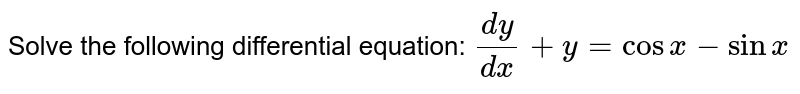 Solve the following differential equation:  `(dy)/(dx)+y=cosx-sinx`