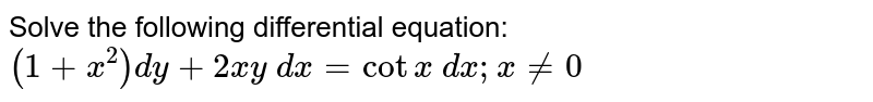 Solve the following differential equation:   `(1+x^2)dy+2x y\ dx=cotx\ dx ; x!=0`