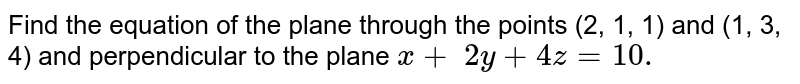 Find the equation of the plane through the points (2,   1, 1) and (1, 3, 4) and perpendicular to the plane `x\+ \ 2y+4z=10.`