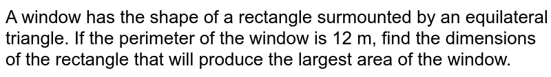 A window has the shape of a rectangle surmounted by an   equilateral triangle. If the perimeter of the window is 12 m, find the   dimensions of the rectangle that will produce the largest area of the window.