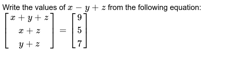 Write the values of `x-y+z` from the following equation: `[[x+y+z], [x+z ],[y+z]]=[[9],[5],[ 7]]`