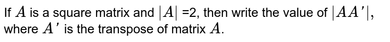 If `A` is a square matrix and ` A ` =2, then   write the value of ` A A ' ,` where `A '` is the transpose of matrix `A`.