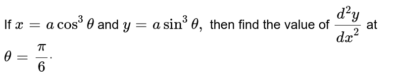 If `x=acos^3theta` and `y=asin^3theta,` then find   the value of `(d^2y)/(dx^2)` at `theta=pi/6dot`