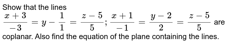 Show that the lines `(x+3)/(-3)==(z-5)/5;(x+1)/(-1)=(y-2)/2=(z-5)/5` are   coplanar. Also find the equation of the plane containing the lines.