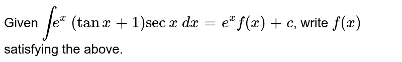Given `inte^x\ (tanx+1)secx\ dx=e^xf(x)+c`,  write `f(x)` satisfying the above.