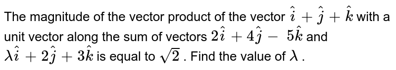 The magnitude of the vector product of the vector ` hat i+ hat j+ hat k` with a unit vector along the sum   of vectors `2 hat i+4 hat j-\ 5 hat k` and `lambda hat i+2 hat j+3 hat k` is equal to `sqrt(2)` . Find the value of `lambda` .