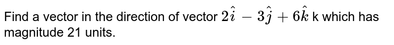 Find a vector in the direction of vector `2 hat i-3 hat j+6 hat k` k which has magnitude 21 units.
