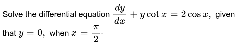 Solve the   differential equation `(dy)/(dx)+ycotx=2cosx ,` given that `y=0,` when `x=pi/2dot`