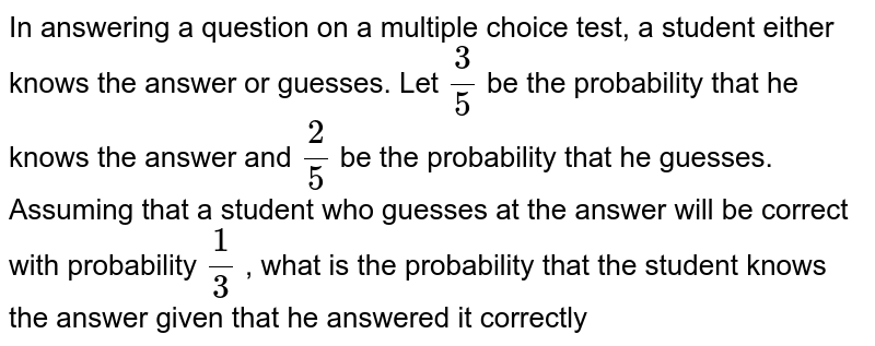 In answering a question on a multiple choice test, a student either knows   the answer or guesses. Let `3/5` be the probability that he knows the answer and `2/5` be the probability that he guesses. Assuming that a student who guesses   at the answer will be correct with probability `1/3` , what is the probability that the student knows the answer given that he   answered it correctly