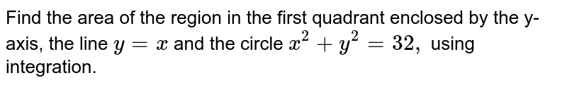 Find the area of the region in the first quadrant enclosed by the y-axis,   the line `y=x` and the circle `x^2+y^2=32 ,` using integration.
