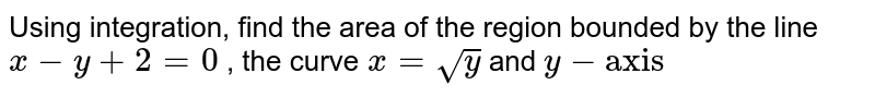 """Using integration, find the area of the region bounded   by the line `x-y+2=0` , the curve `x=sqrt(y)` and `y-""""axis""""`"""