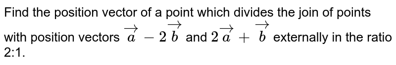 Find the position vector of a point which divides the join of points with   position vectors ` vec a-2 vec b` and `2 vec a+ vec b` externally in the ratio 2:1.
