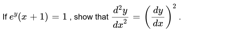 If `e^y(x+1)=1` , show that `(d^2y)/(dx^2)=((dy)/(dx))^2` .