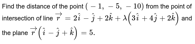 Find the distance of the point `(-1,-5,-10)` from the   point of intersection of line ` vec r=2 hat i- hat j+2 hat k+lambda(3 hat i+4 hat j+2 hat k)` and the   plane ` vec r  ( hat i- hat j+ hat k)=5.`