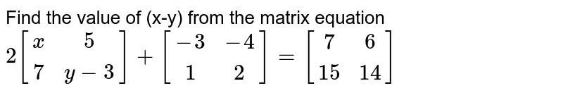Find the value of (x-y) from the matrix equation  `2[(x,5),(7,y-3)]+[(-3,-4),(1,2)]=[(7,6),(15,14)]`