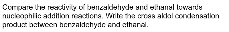 Compare the reactivity of benzaldehyde and ethanal towards nucleophilic addition reactions. Write the cross aldol condensation product between benzaldehyde and ethanal.