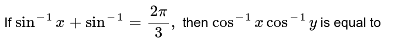 If `sin^-1 x+sin^-1=(2pi)/3,` then `cos^-1 x cos^-1 y` is equal to