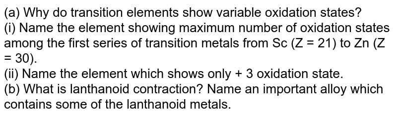 (a) Why do transition elements show variable oxidation states? <br> (i) Name the element showing maximum number of oxidation states among the first series of transition metals from Sc (Z = 21) to Zn (Z = 30). <br> (ii) Name the element which shows only + 3 oxidation state. <br> (b) What is lanthanoid contraction? Name an important alloy which contains some of the lanthanoid metals.