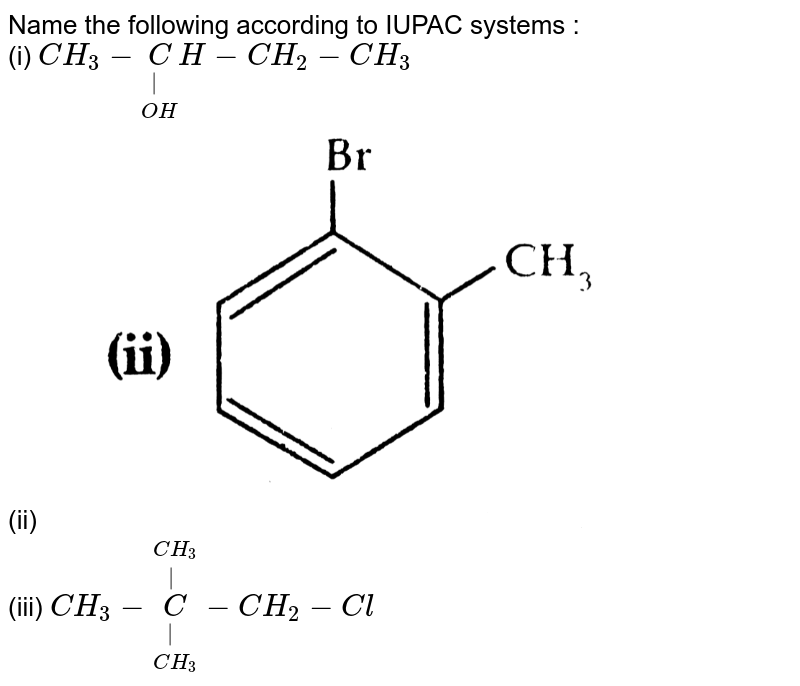 """Name the following according to IUPAC systems : <br> (i) `CH_3-underset(OH)underset( )CH-CH_2-CH_3` <br> (ii) <img src=""""https://d10lpgp6xz60nq.cloudfront.net/physics_images/SB_CHM_XII_DB_II_2015_E01_019_Q01.png"""" width=""""80%""""> <br> (iii) `CH_3-overset(CH_3)overset( )underset(CH_3)underset( )C-CH_2-Cl`"""