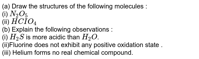(a) Draw the structures of the following molecules : <br> (i) `N_(2)O_(5)` <br> (ii) `HCIO_(4)` <br> (b) Explain the following observations : <br> (i) `H_(2)S` is more acidic than `H_(2)O`. <br> (ii)Fluorine does not exhibit any positive oxidation state . <br> (iii) Helium forms no real chemical compound.