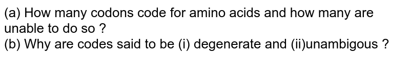 (a) How many codons code for amino acids and how many are unable to do so ? <br> (b) Why are codes said to be (i) degenerate and (ii)unambigous ?