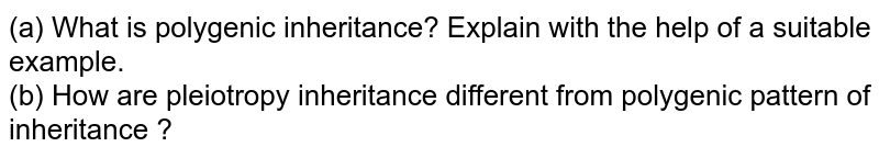 (a) What is polygenic inheritance? Explain with the help of a suitable example. <br> (b) How are pleiotropy inheritance different from polygenic pattern of inheritance ?