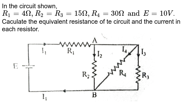 """In the circuit shown, `R_1=4Omega,R_2=R_3=15Omega,R_4=30OmegaandE=10V`. Caculate the equivalent resistance of te circuit and the current in each resistor. <br> <img src=""""https://d10lpgp6xz60nq.cloudfront.net/physics_images/SB_PHY_XII_11_DB_E01_029_Q01.png"""" width=""""80%"""">"""