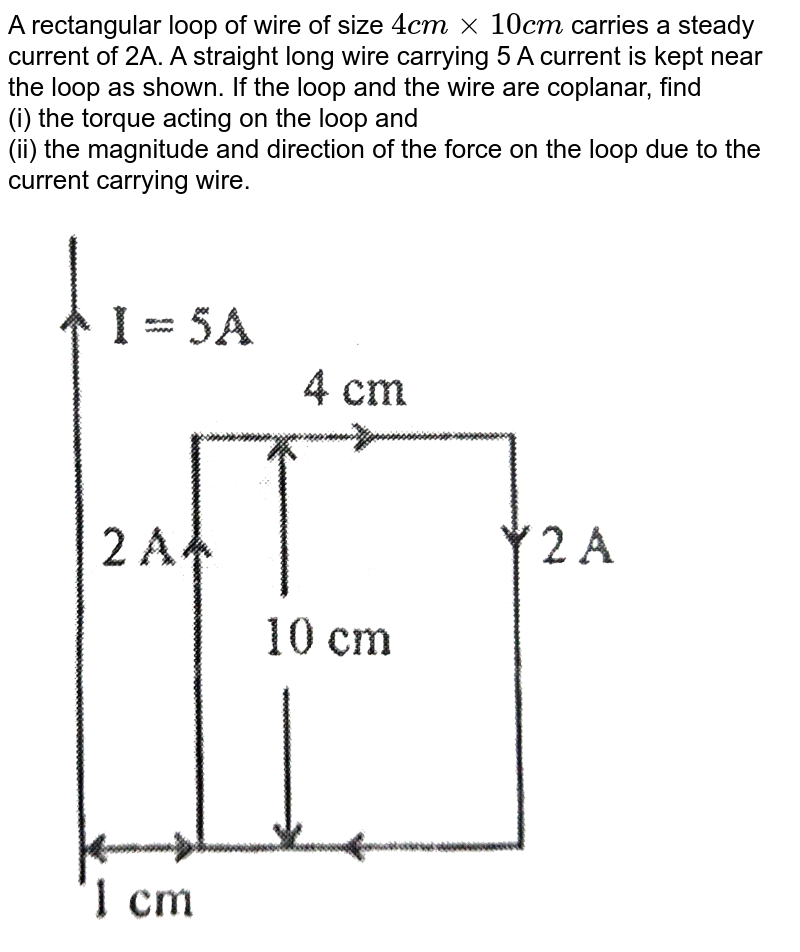 """A rectangular loop of wire of size `4 cm xx 10 cm` carries a steady current of 2A. A straight long wire carrying 5 A current is kept near the loop as shown. If the loop and the wire are coplanar, find  <br> (i) the torque acting on the loop and <br> (ii) the magnitude and direction of the force on the loop due to the current carrying wire. <br> <img src=""""https://d10lpgp6xz60nq.cloudfront.net/physics_images/SB_PHY_XII_12_DB_E01_021_Q01.png"""" width=""""80%"""">"""