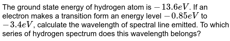 The ground state energy of hydrogen atom is `-13.6eV`. If an electron makes a transition form an energy level `-0.85 eV` to `-3.4 eV`, calculate the wavelength of spectral line emitted. To which series of hydrogen  spectrum does this wavelength  belongs?