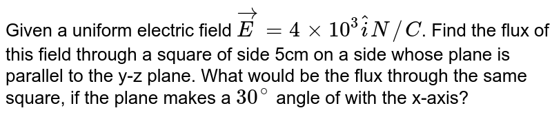 Given a uniform electric field `vecE=4xx10^(3)hati N//C`. Find the flux of this field through a square of side 5cm on a side whose plane is parallel to the y-z plane. What would be the flux through the same square, if the plane makes a `30^(@)` angle of with the x-axis?