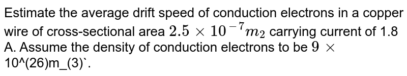 Estimate the average drift speed of conduction electrons in a copper wire of cross-sectional area `2.5xx10^(-7)m_(2)` carrying current of 1.8 A. Assume the density of conduction electrons to be `9xx`10^(26)m_(3)`.